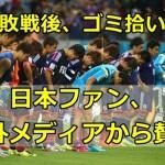 【ワールドカップ】日本のサポーターがゴミ拾い!